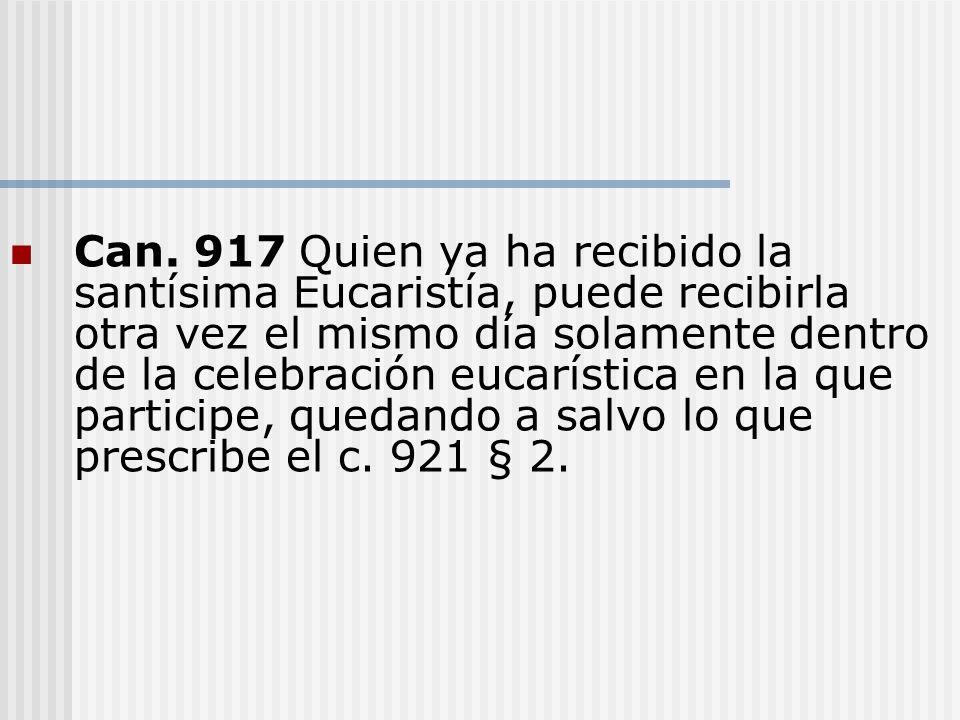 Can. 917 Quien ya ha recibido la santísima Eucaristía, puede recibirla otra vez el mismo día solamente dentro de la celebración eucarística en la que