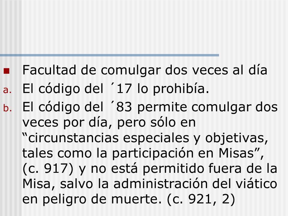 Facultad de comulgar dos veces al día a. El código del ´17 lo prohibía. b. El código del ´83 permite comulgar dos veces por día, pero sólo en circunst