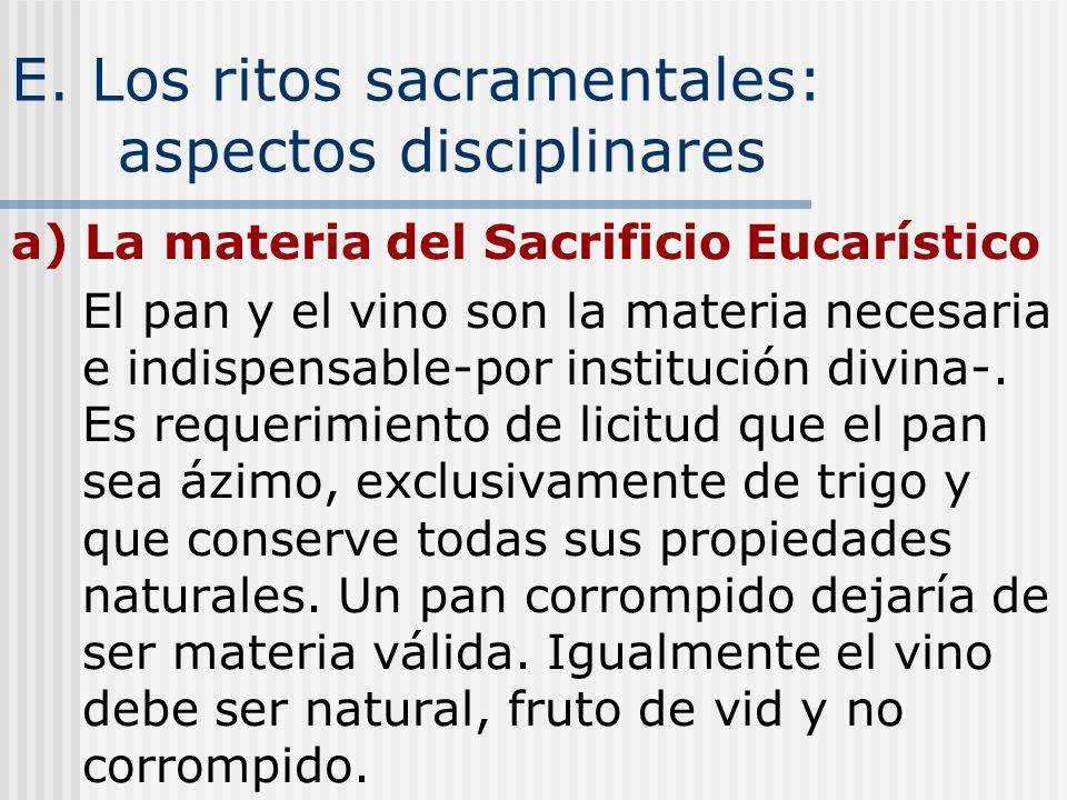 E. Los ritos sacramentales: aspectos disciplinares a) La materia del Sacrificio Eucarístico El pan y el vino son la materia necesaria e indispensable-