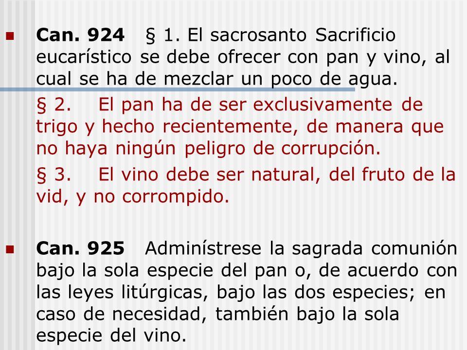 Can. 924§ 1. El sacrosanto Sacrificio eucarístico se debe ofrecer con pan y vino, al cual se ha de mezclar un poco de agua. § 2.El pan ha de ser exclu