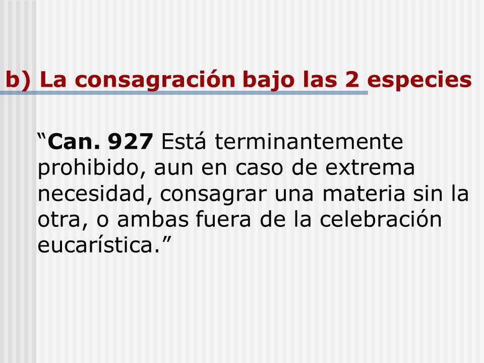 b) La consagración bajo las 2 especies Can. 927 Está terminantemente prohibido, aun en caso de extrema necesidad, consagrar una materia sin la otra, o