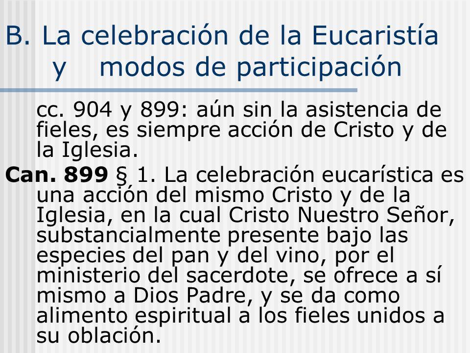 B. La celebración de la Eucaristía y modos de participación cc. 904 y 899: aún sin la asistencia de fieles, es siempre acción de Cristo y de la Iglesi