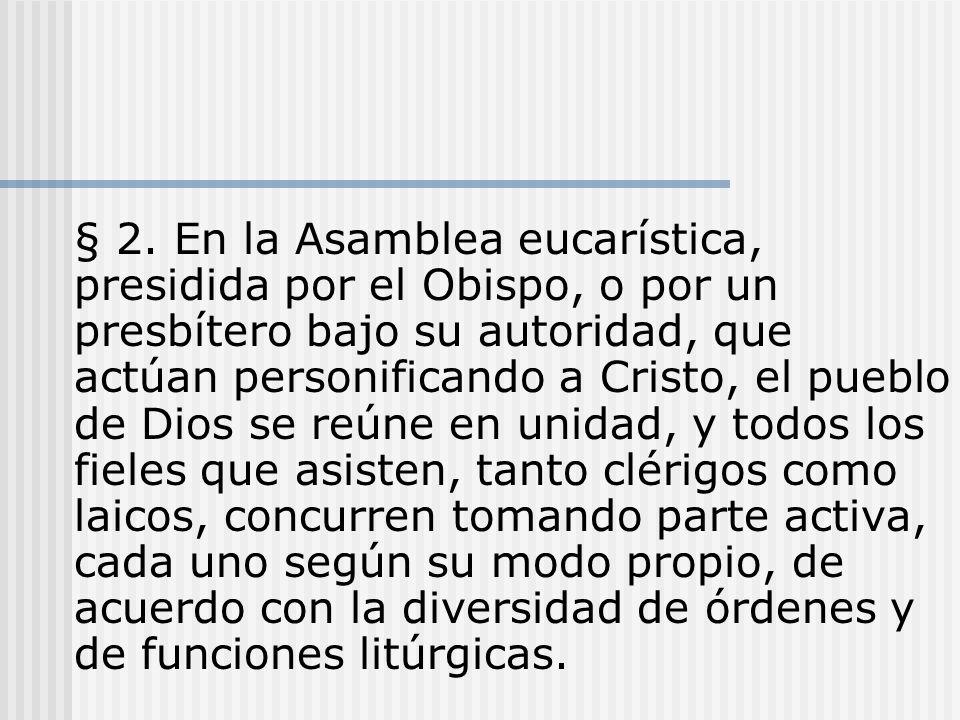 § 2. En la Asamblea eucarística, presidida por el Obispo, o por un presbítero bajo su autoridad, que actúan personificando a Cristo, el pueblo de Dios