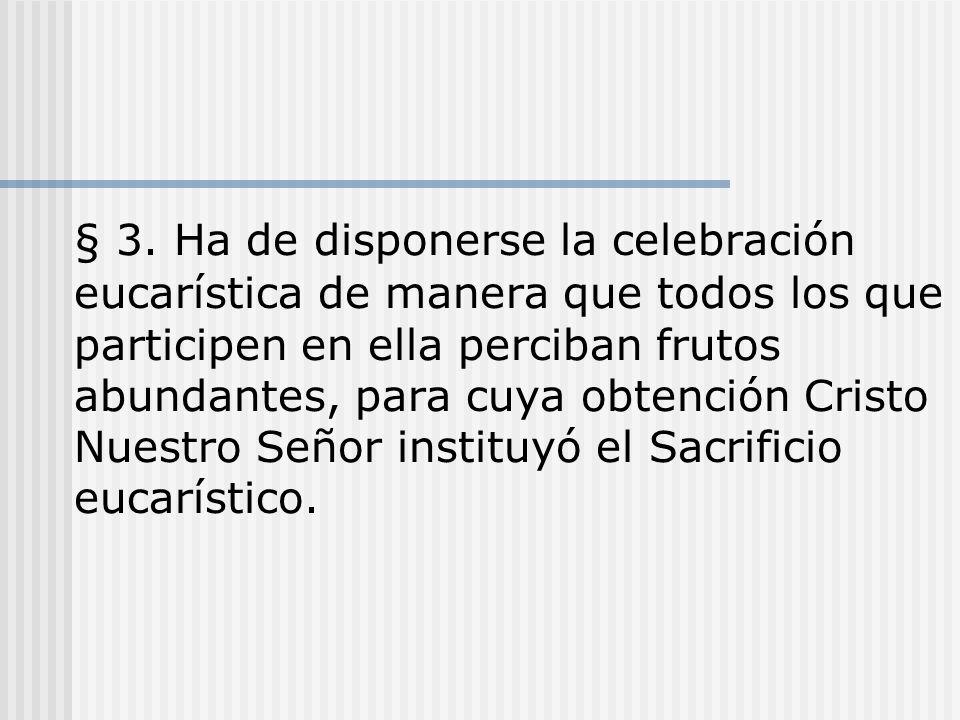 § 3. Ha de disponerse la celebración eucarística de manera que todos los que participen en ella perciban frutos abundantes, para cuya obtención Cristo