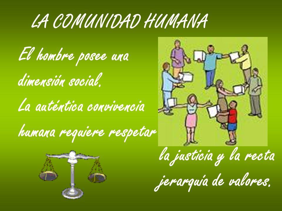 LA COMUNIDAD HUMANA El hombre posee una dimensión social. La auténtica convivencia humana requiere respetar la justicia y la recta jerarquía de valore