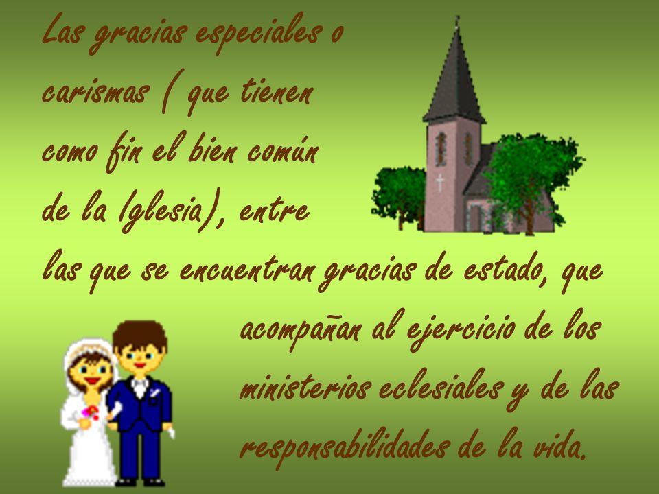 Las gracias especiales o carismas ( que tienen como fin el bien común de la Iglesia), entre las que se encuentran gracias de estado, que acompañan al ejercicio de los ministerios eclesiales y de las responsabilidades de la vida.