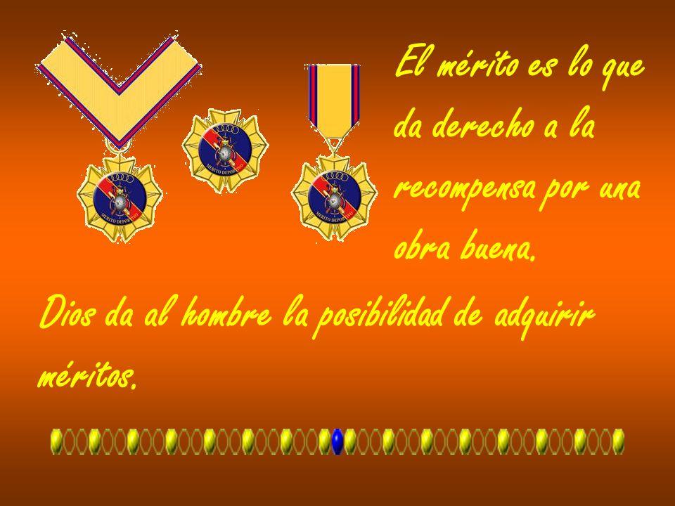El mérito es lo que da derecho a la recompensa por una obra buena. Dios da al hombre la posibilidad de adquirir méritos.