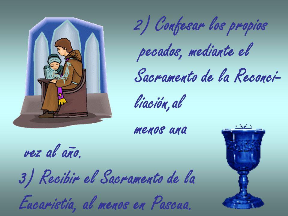 2) Confesar los propios pecados, mediante el Sacramento de la Reconci- liación,al menos una vez al año. 3) Recibir el Sacramento de la Eucaristía, al