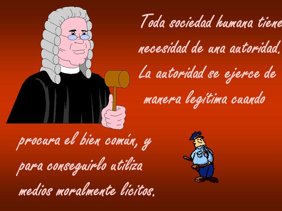 Toda sociedad humana tiene necesidad de una autoridad. La autoridad se ejerce de manera legítima cuando procura el bien común, y para conseguirlo util
