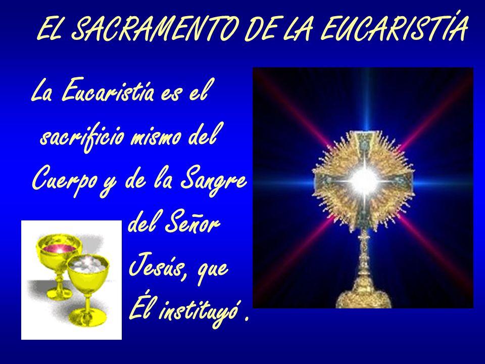 EL SACRAMENTO DE LA EUCARISTÍA La Eucaristía es el sacrificio mismo del Cuerpo y de la Sangre del Señor Jesús, que Él instituyó.