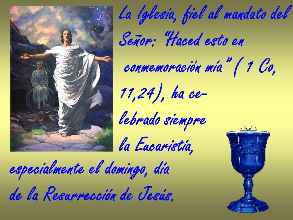 La Iglesia, fiel al mandato del Señor: Haced esto en conmemoración mía ( 1 Co, 11,24), ha ce- lebrado siempre la Eucaristía, especialmente el domingo,