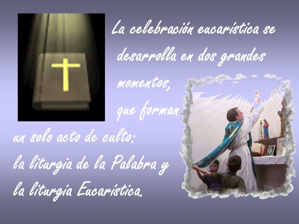 La celebración eucarística se desarrolla en dos grandes momentos, que forman un solo acto de culto: la liturgia de la Palabra y la liturgia Eucarístic
