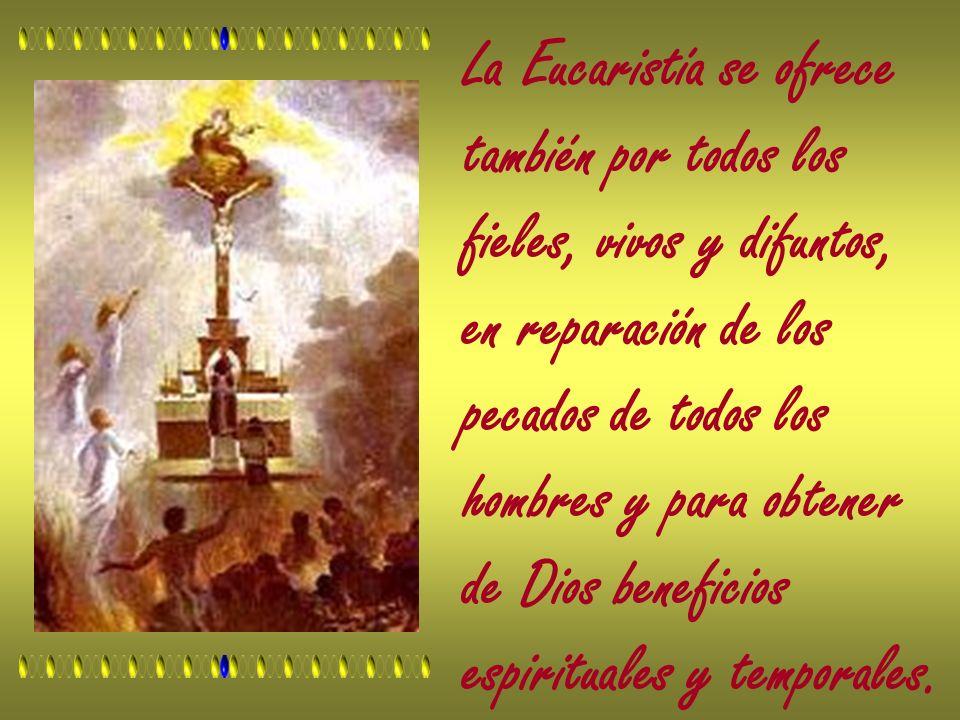 La Eucaristía se ofrece también por todos los fieles, vivos y difuntos, en reparación de los pecados de todos los hombres y para obtener de Dios benef