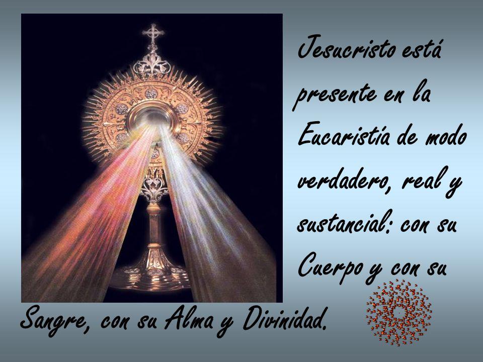 Jesucristo está presente en la Eucaristía de modo verdadero, real y sustancial: con su Cuerpo y con su Sangre, con su Alma y Divinidad.