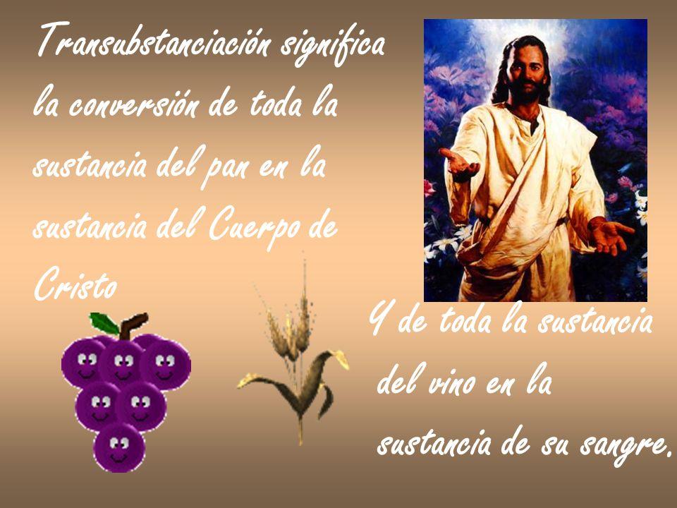 Transubstanciación significa la conversión de toda la sustancia del pan en la sustancia del Cuerpo de Cristo Y de toda la sustancia del vino en la sus