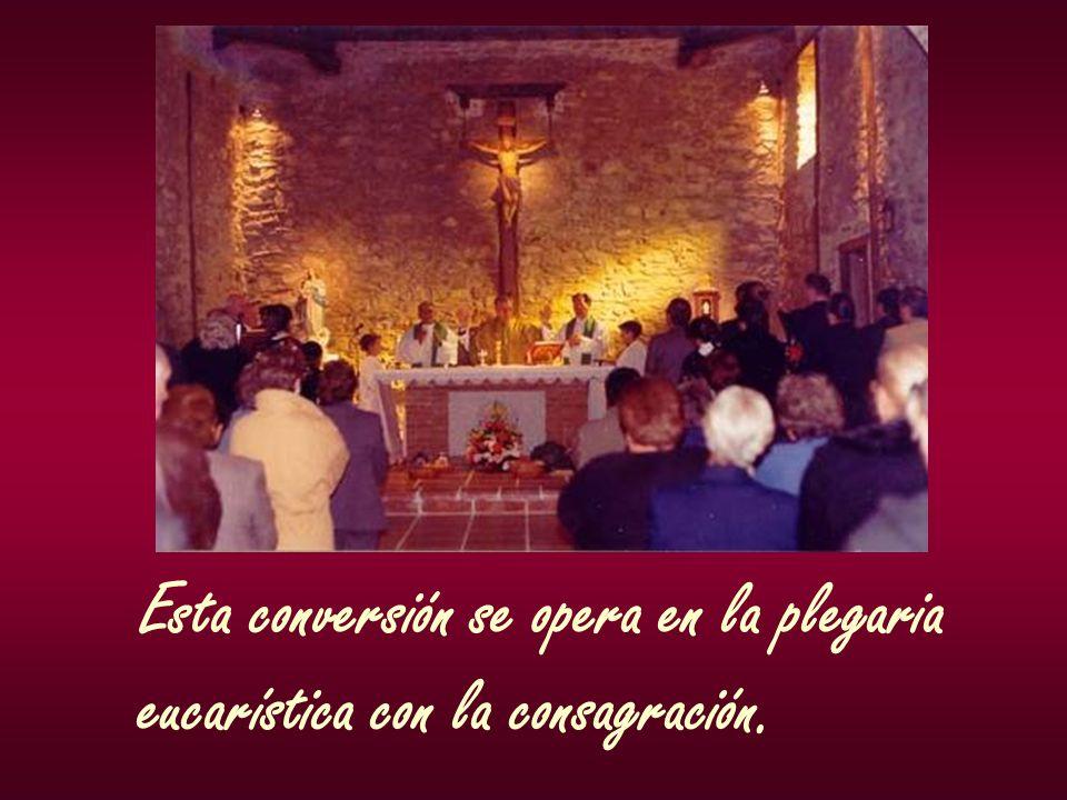 Esta conversión se opera en la plegaria eucarística con la consagración.