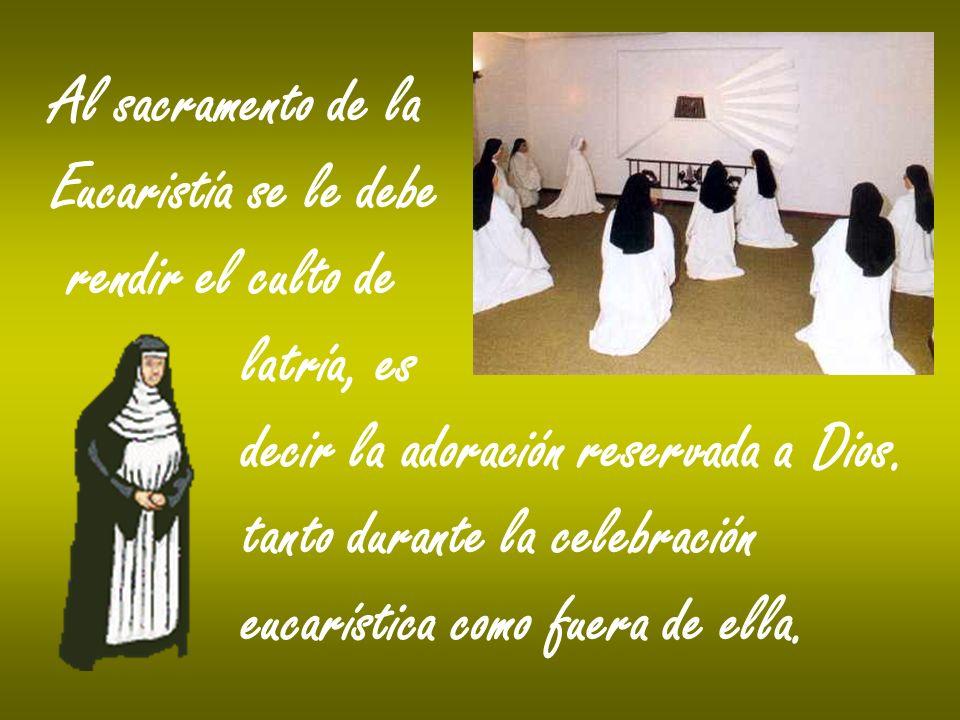Al sacramento de la Eucaristía se le debe rendir el culto de latría, es decir la adoración reservada a Dios. tanto durante la celebración eucarística