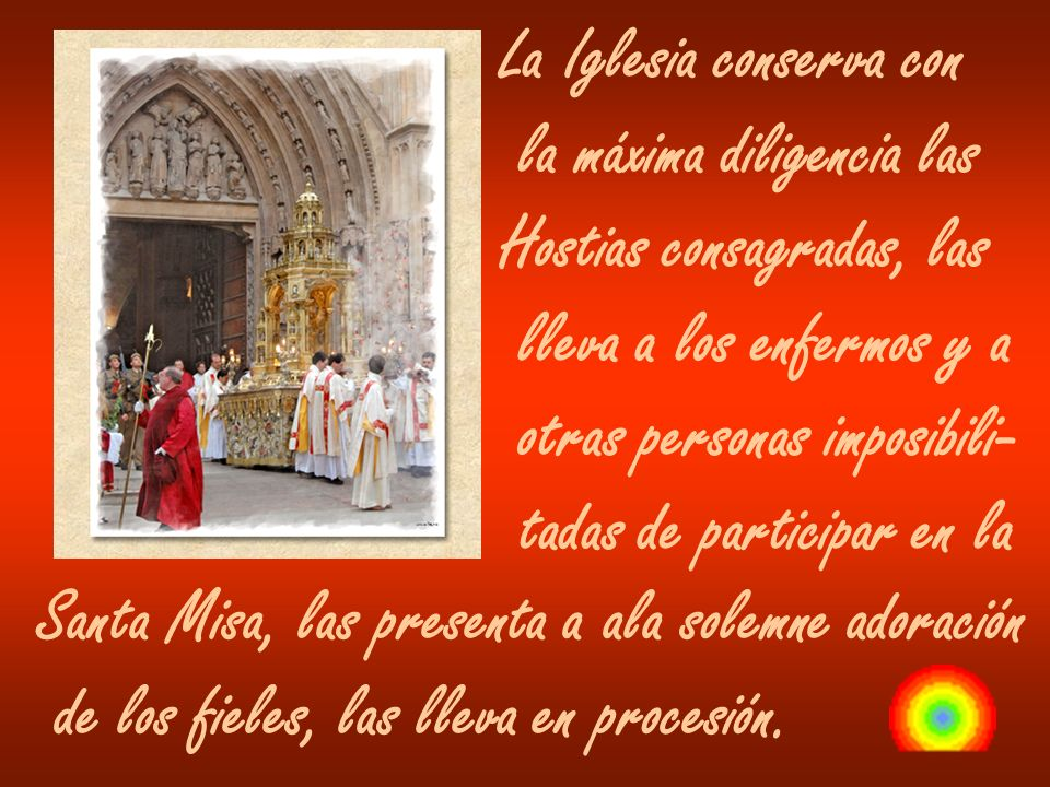 La Iglesia conserva con la máxima diligencia las Hostias consagradas, las lleva a los enfermos y a otras personas imposibili- tadas de participar en l