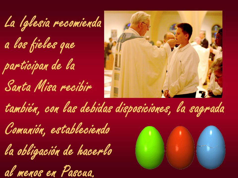 La Iglesia recomienda a los fieles que participan de la Santa Misa recibir también, con las debidas disposiciones, la sagrada Comunión, estableciendo