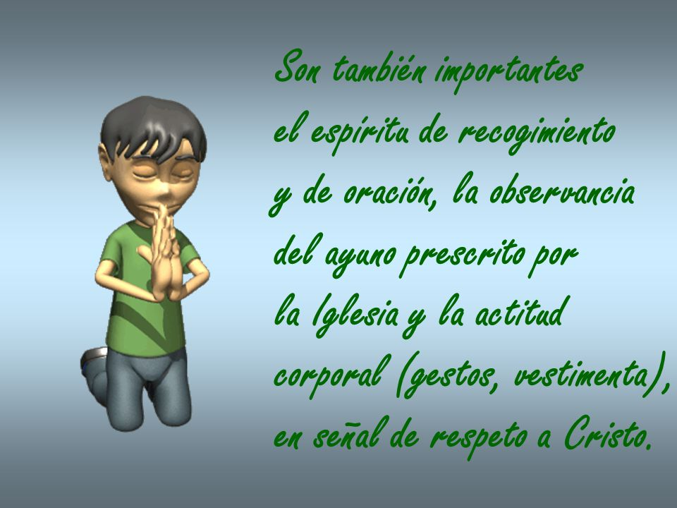 Son también importantes el espíritu de recogimiento y de oración, la observancia del ayuno prescrito por la Iglesia y la actitud corporal (gestos, ves