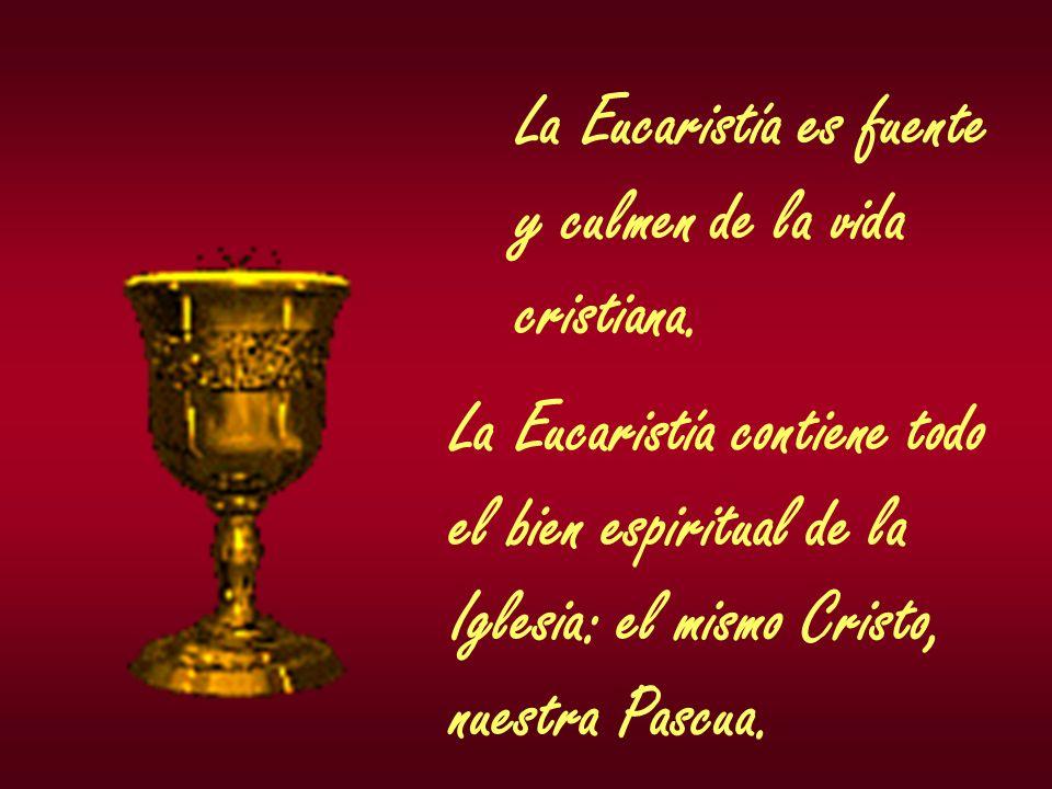 La Eucaristía es fuente y culmen de la vida cristiana. La Eucaristía contiene todo el bien espiritual de la Iglesia: el mismo Cristo, nuestra Pascua.
