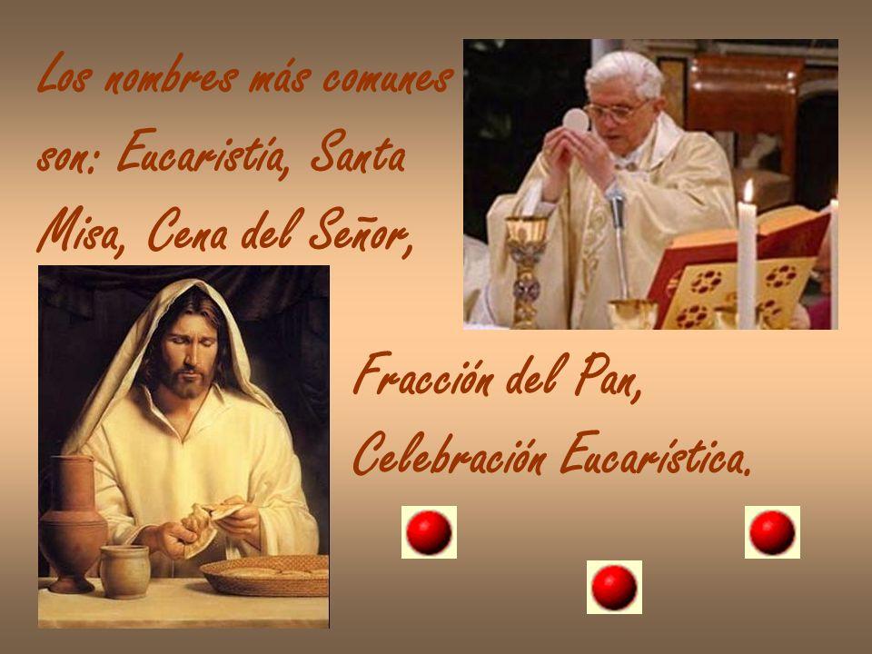Los nombres más comunes son: Eucaristía, Santa Misa, Cena del Señor, Fracción del Pan, Celebración Eucarística.