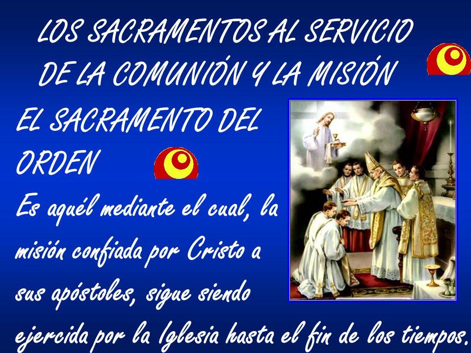 LOS SACRAMENTOS AL SERVICIO DE LA COMUNIÓN Y LA MISIÓN EL SACRAMENTO DEL ORDEN Es aquél mediante el cual, la misión confiada por Cristo a sus apóstole