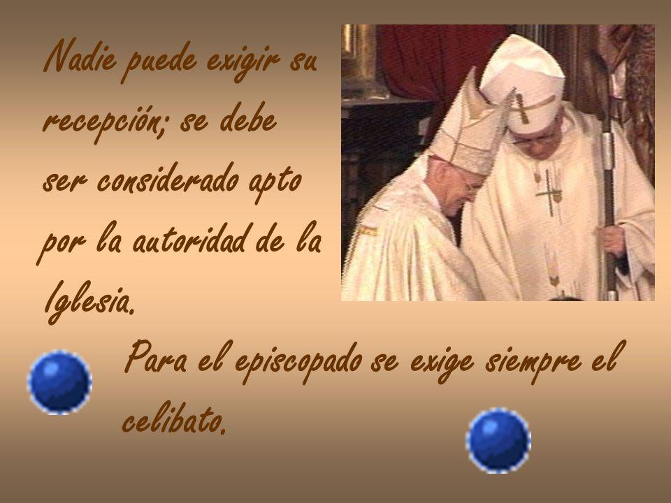 Nadie puede exigir su recepción; se debe ser considerado apto por la autoridad de la Iglesia. Para el episcopado se exige siempre el celibato.