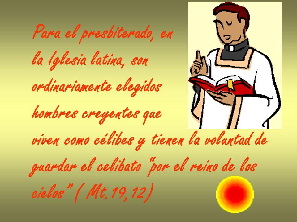 Para el presbiterado, en la Iglesia latina, son ordinariamente elegidos hombres creyentes que viven como célibes y tienen la voluntad de guardar el ce