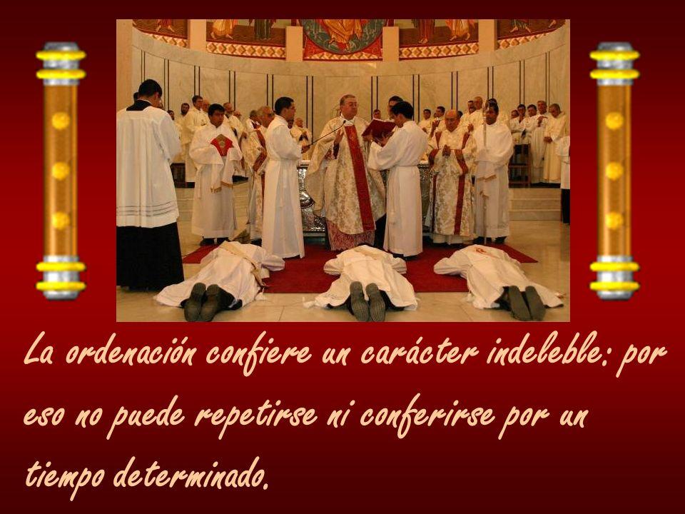 La ordenación confiere un carácter indeleble: por eso no puede repetirse ni conferirse por un tiempo determinado.