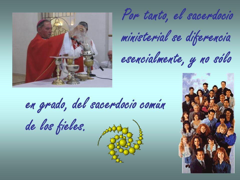 Por tanto, el sacerdocio ministerial se diferencia esencialmente, y no sólo en grado, del sacerdocio común de los fieles.