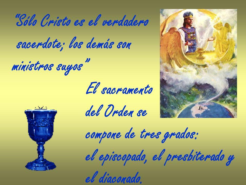 Sólo Cristo es el verdadero sacerdote; los demás son ministros suyos El sacramento del Orden se compone de tres grados: el episcopado, el presbiterado