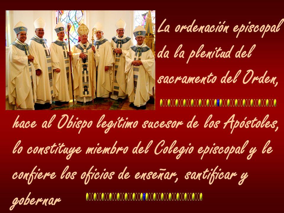 La ordenación episcopal da la plenitud del sacramento del Orden, hace al Obispo legítimo sucesor de los Apóstoles, lo constituye miembro del Colegio e