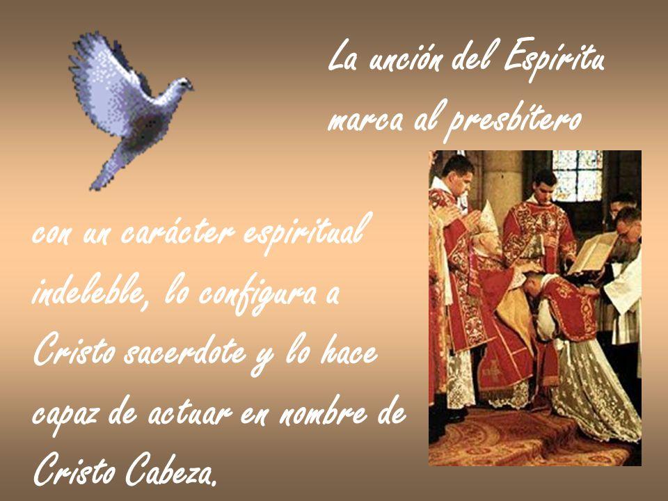 La unción del Espíritu marca al presbítero con un carácter espiritual indeleble, lo configura a Cristo sacerdote y lo hace capaz de actuar en nombre d