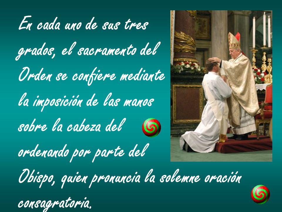 En cada uno de sus tres grados, el sacramento del Orden se confiere mediante la imposición de las manos sobre la cabeza del ordenando por parte del Ob