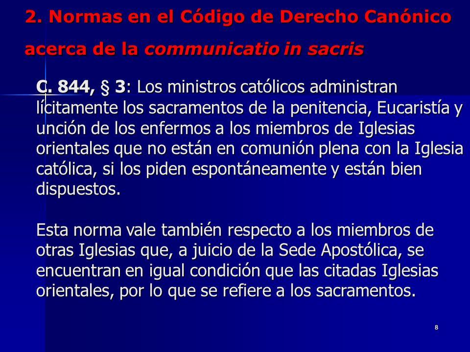 7 2. Normas en el Código de Derecho Canónico acerca de la communicatio in sacris C. 844, § 2: En caso de necesidad, o cuando lo aconseje una verdadera