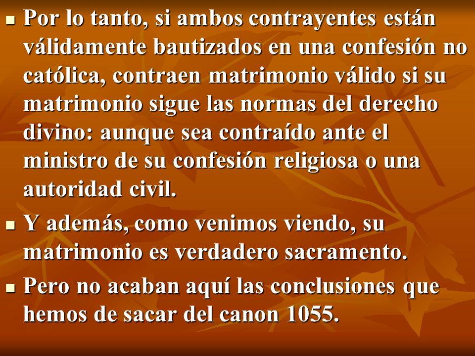 Por lo tanto, si ambos contrayentes están válidamente bautizados en una confesión no católica, contraen matrimonio válido si su matrimonio sigue las n