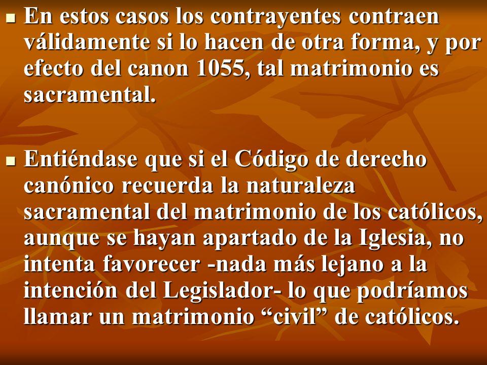 En estos casos los contrayentes contraen válidamente si lo hacen de otra forma, y por efecto del canon 1055, tal matrimonio es sacramental. En estos c