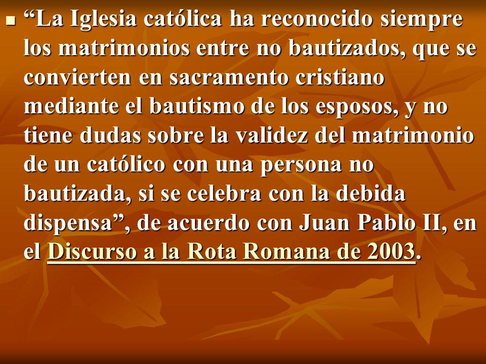 La Iglesia católica ha reconocido siempre los matrimonios entre no bautizados, que se convierten en sacramento cristiano mediante el bautismo de los e