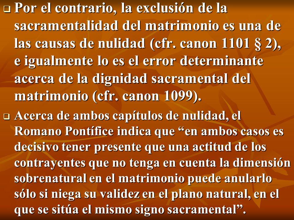 Por el contrario, la exclusión de la sacramentalidad del matrimonio es una de las causas de nulidad (cfr. canon 1101 § 2), e igualmente lo es el error