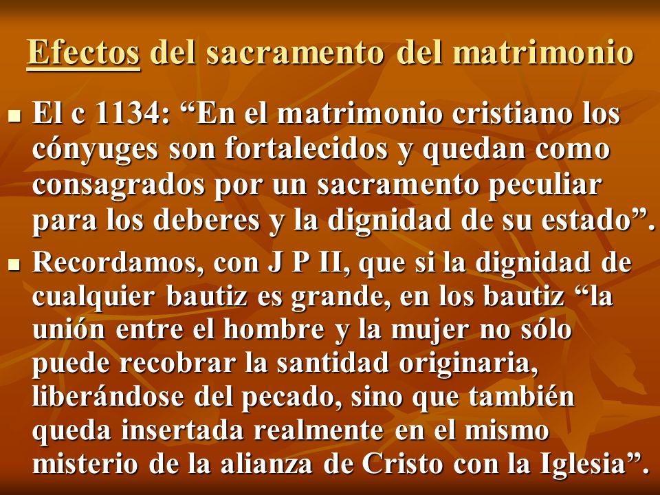 Efectos del sacramento del matrimonio El c 1134: En el matrimonio cristiano los cónyuges son fortalecidos y quedan como consagrados por un sacramento