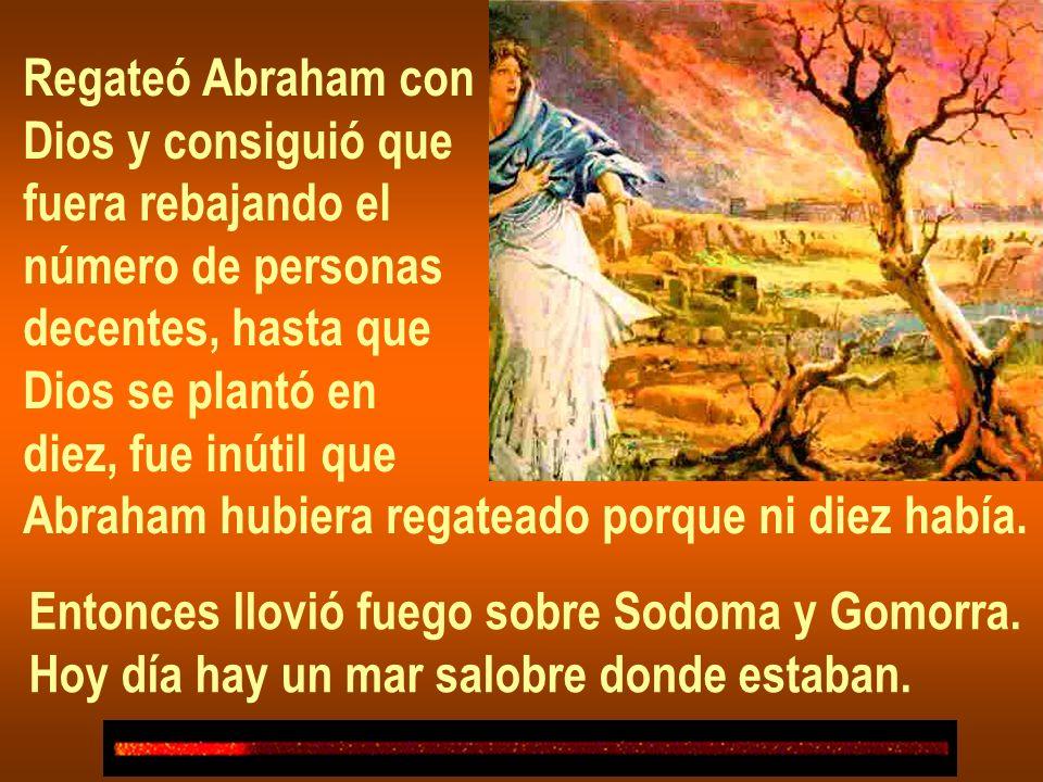 Regateó Abraham con Dios y consiguió que fuera rebajando el número de personas decentes, hasta que Dios se plantó en diez, fue inútil que Abraham hubiera regateado porque ni diez había.