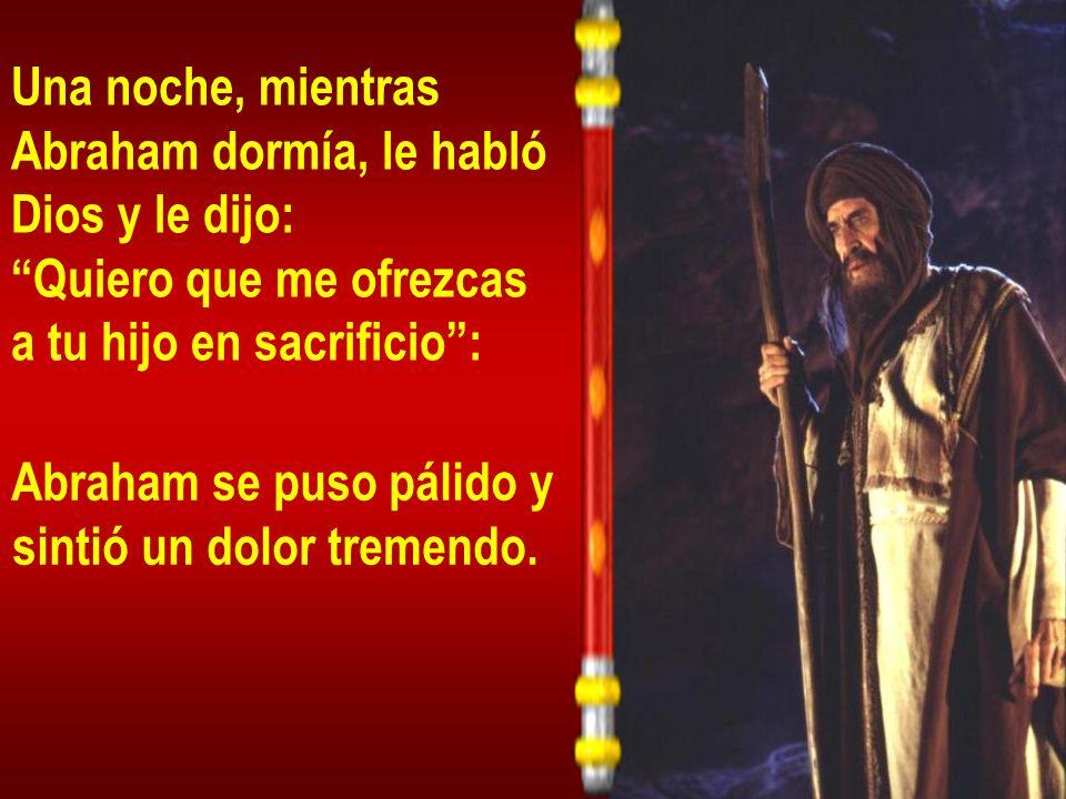 Una noche, mientras Abraham dormía, le habló Dios y le dijo: Quiero que me ofrezcas a tu hijo en sacrificio: Abraham se puso pálido y sintió un dolor tremendo.