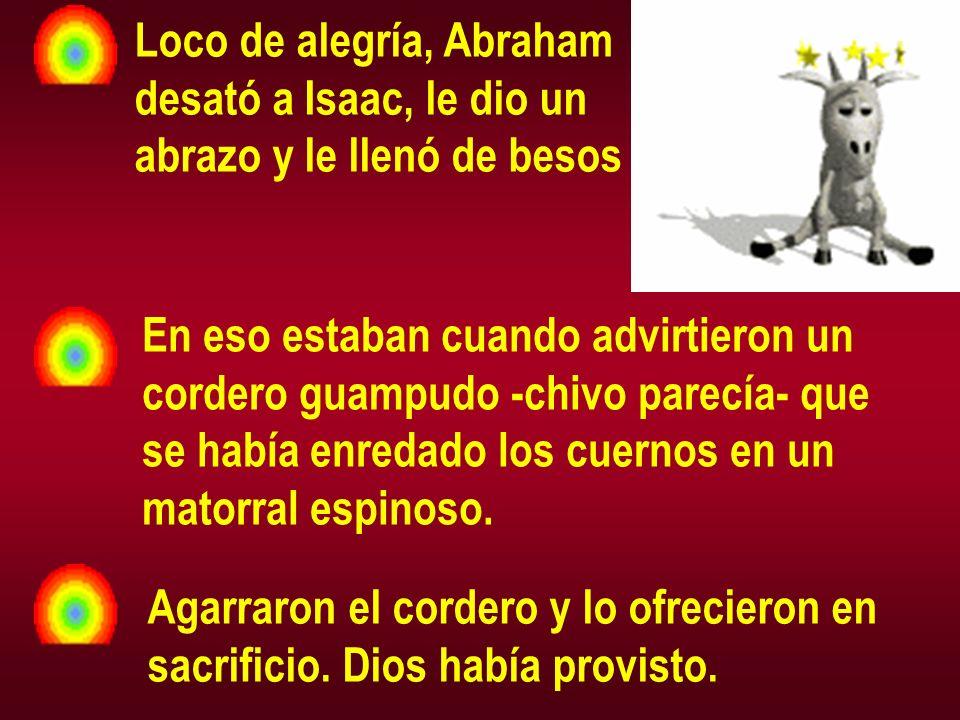 Loco de alegría, Abraham desató a Isaac, le dio un abrazo y le llenó de besos En eso estaban cuando advirtieron un cordero guampudo -chivo parecía- que se había enredado los cuernos en un matorral espinoso.