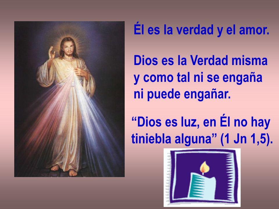 Él es la verdad y el amor.Dios es la Verdad misma y como tal ni se engaña ni puede engañar.