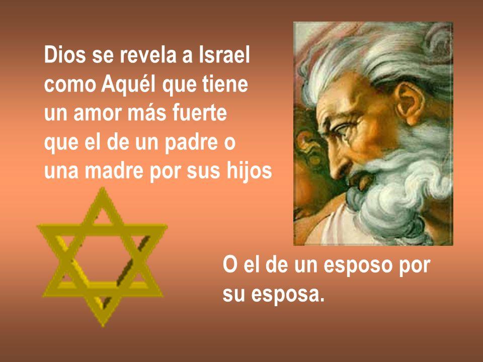 Dios se revela a Israel como Aquél que tiene un amor más fuerte que el de un padre o una madre por sus hijos O el de un esposo por su esposa.