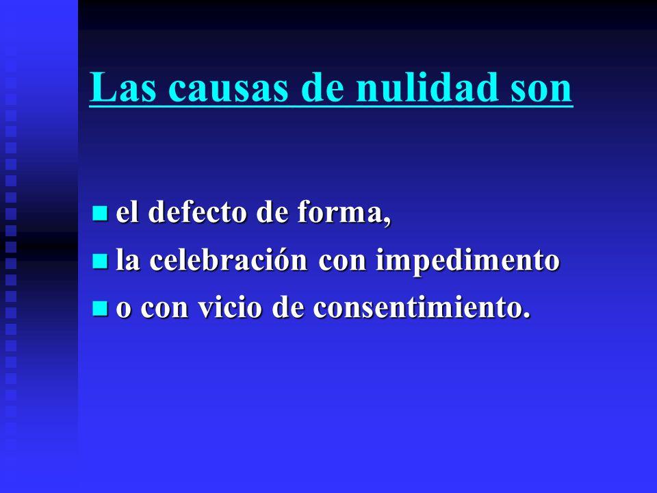 Las causas de nulidad son el defecto de forma, el defecto de forma, la celebración con impedimento la celebración con impedimento o con vicio de conse