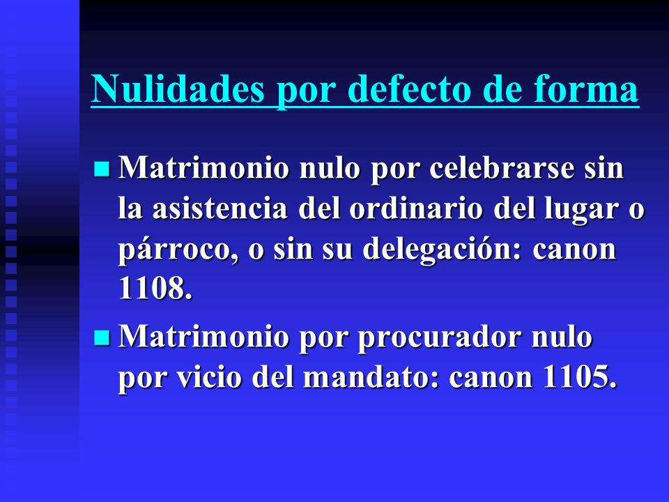 Nulidades por defecto de forma Matrimonio nulo por celebrarse sin la asistencia del ordinario del lugar o párroco, o sin su delegación: canon 1108. Ma