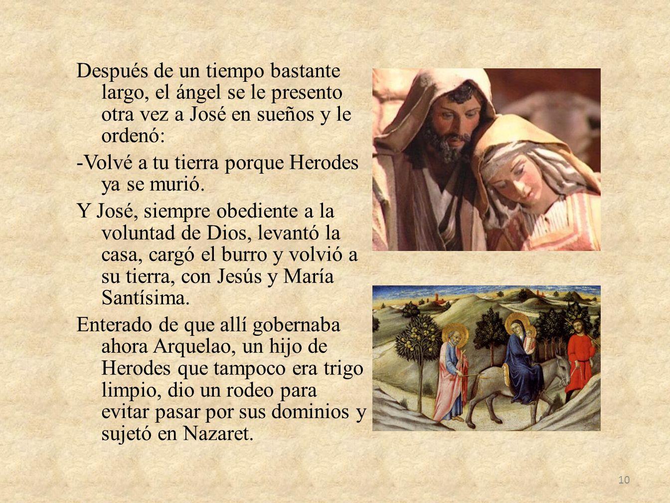 Después de un tiempo bastante largo, el ángel se le presento otra vez a José en sueños y le ordenó: -Volvé a tu tierra porque Herodes ya se murió. Y J