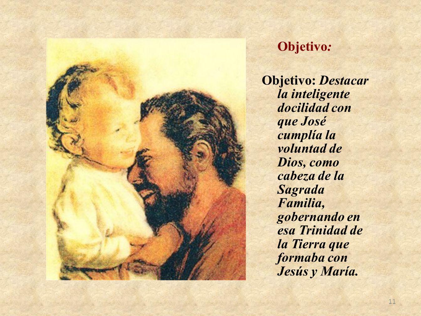 Objetivo: Objetivo: Destacar la inteligente docilidad con que José cumplía la voluntad de Dios, como cabeza de la Sagrada Familia, gobernando en esa T